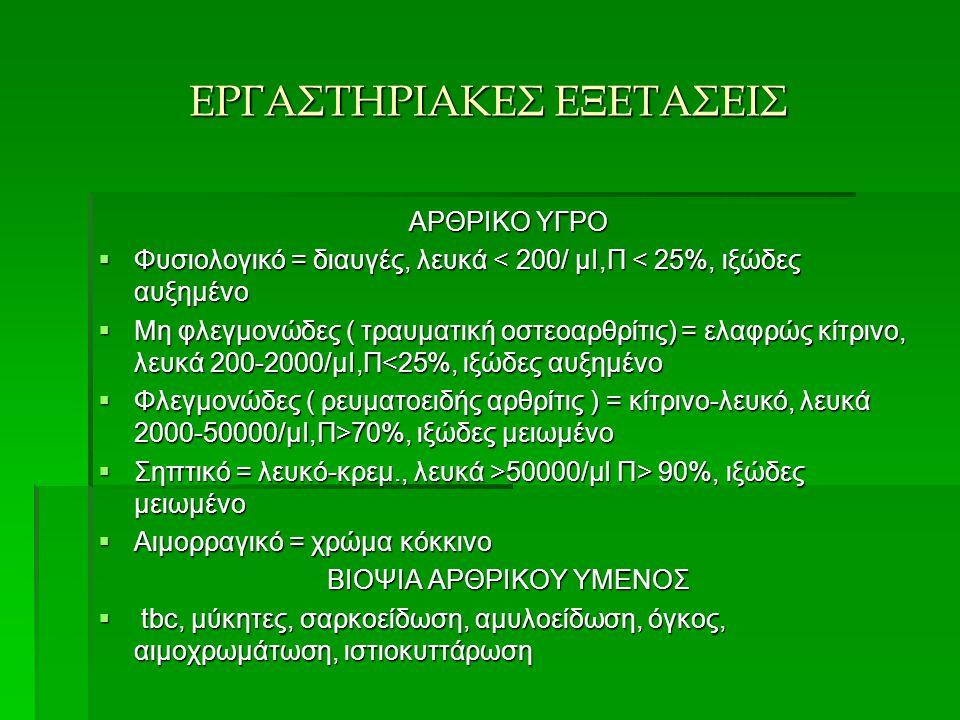 ΕΡΓΑΣΤΗΡΙΑΚΕΣ ΕΞΕΤΑΣΕΙΣ ΑΡΘΡΙΚΟ ΥΓΡΟ  Φυσιολογικό = διαυγές, λευκά < 200/ μΙ,Π < 25%, ιξώδες αυξημένο  Μη φλεγμονώδες ( τραυματική οστεοαρθρίτις) =