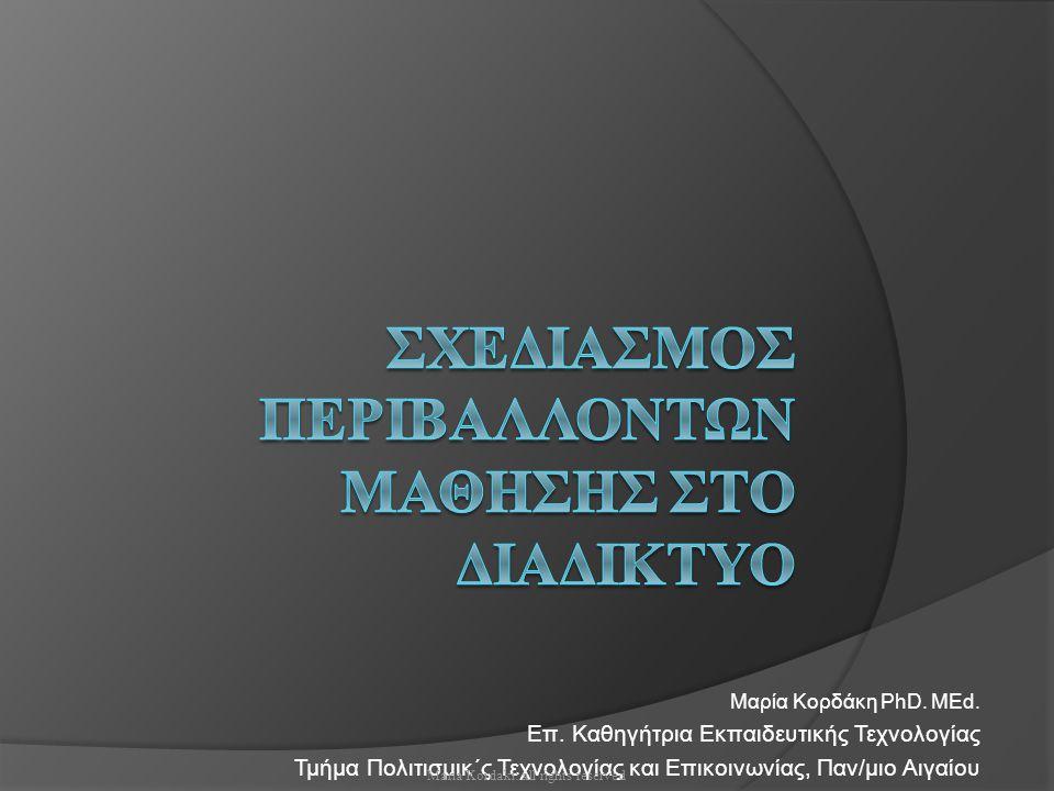 Η αρχιτεκτονική Σχεδίαση  Στόχων (έννοιες, ηλικία, επίπεδο)  Χρονοπρογράμματος  Μαθησιακού υλικού (πολυμεσικό, δομημένο, υπερσυνδεδεμένο, πολυεπίπεδο, πολυαναπαραστασιακό, παραδείγματα)  Μαθησιακών Δραστηριοτήτων (συνεργασίας και εποικοδομιστικής μάθησης)  Χώρου πειραματισμού  Χώρων επικοινωνίας  Στρατηγικής επικοινωνίας  Αξιολόγησης (ανοικτού και κλειστού τύπου)  Βοήθειας, παρακολούθησης Maria Kordaki: all rights reserved