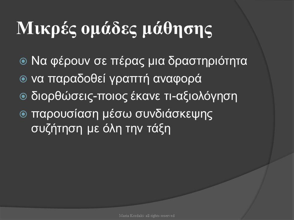 Μικρές ομάδες μάθησης  Να φέρουν σε πέρας μια δραστηριότητα  να παραδοθεί γραπτή αναφορά  διορθώσεις-ποιος έκανε τι-αξιολόγηση  παρουσίαση μέσω συνδιάσκεψης συζήτηση με όλη την τάξη Maria Kordaki: all rights reserved