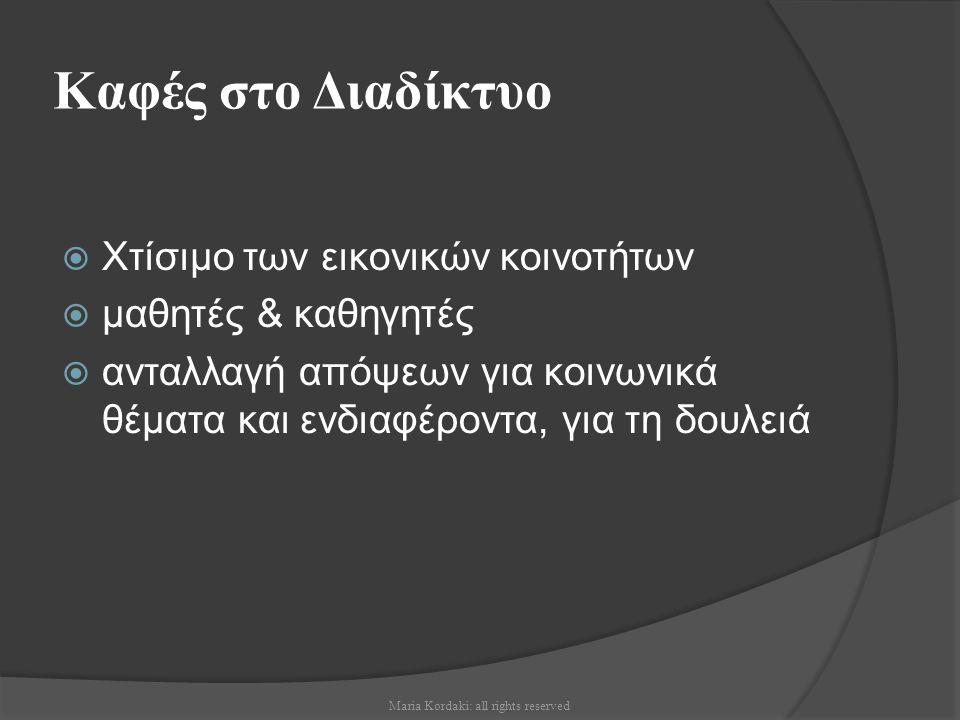 Καφές στο Διαδίκτυο  Χτίσιμο των εικονικών κοινοτήτων  μαθητές & καθηγητές  ανταλλαγή απόψεων για κοινωνικά θέματα και ενδιαφέροντα, για τη δουλειά Maria Kordaki: all rights reserved