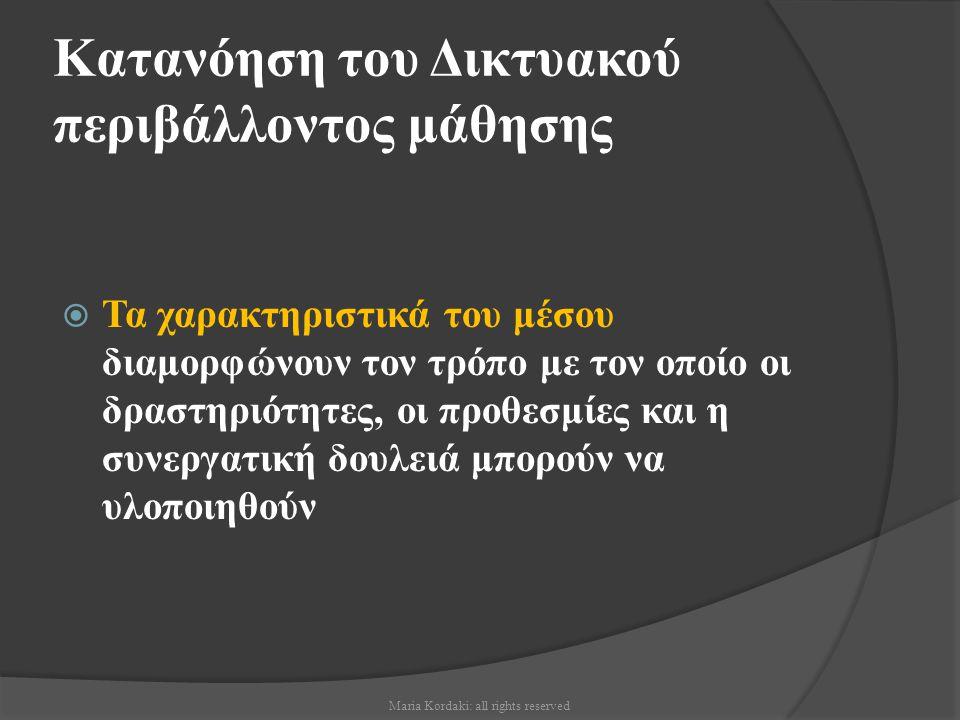 Κατανόηση του Δικτυακού περιβάλλοντος μάθησης  Τα χαρακτηριστικά του μέσου διαμορφώνουν τον τρόπο με τον οποίο οι δραστηριότητες, οι προθεσμίες και η συνεργατική δουλειά μπορούν να υλοποιηθούν Maria Kordaki: all rights reserved