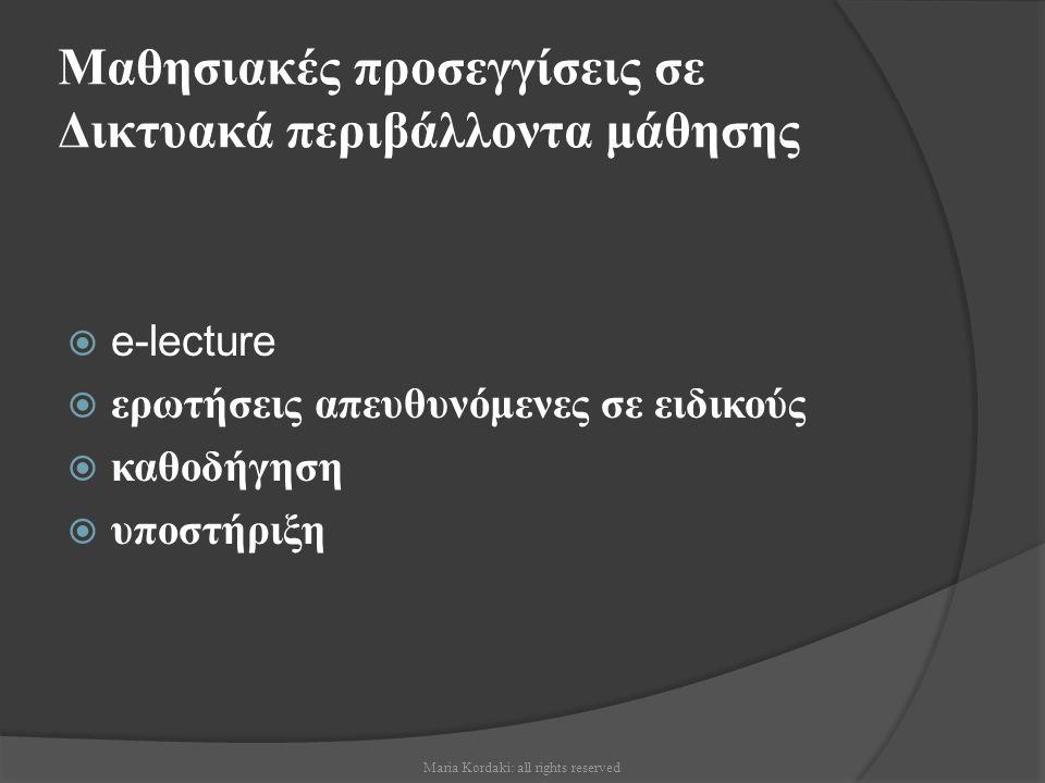 e-lectures  παρουσιάζονται πολύ σημαντικές έννοιες ή τεχνικές  παρουσίαση με συνδυασμό πολυμέσων ή υπερμέσων η με τη μορφή μαγνητοσκοπημένης διάλεξης  χρήση υπερσυνδέσμων Maria Kordaki: all rights reserved