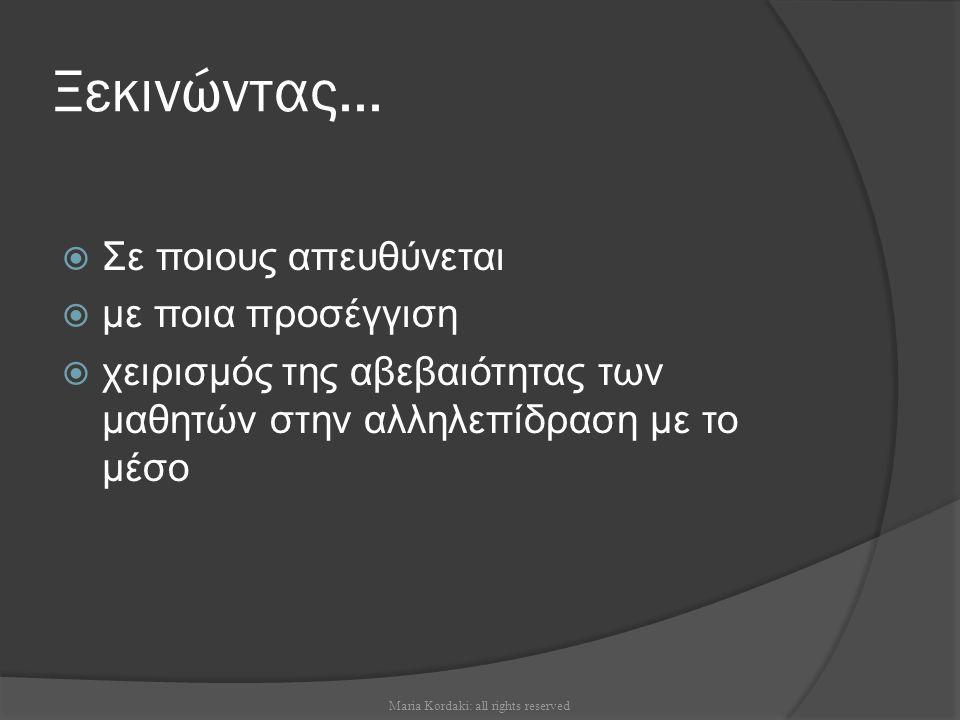 Ξεκινώντας...  Σε ποιους απευθύνεται  με ποια προσέγγιση  χειρισμός της αβεβαιότητας των μαθητών στην αλληλεπίδραση με το μέσο Maria Kordaki: all r