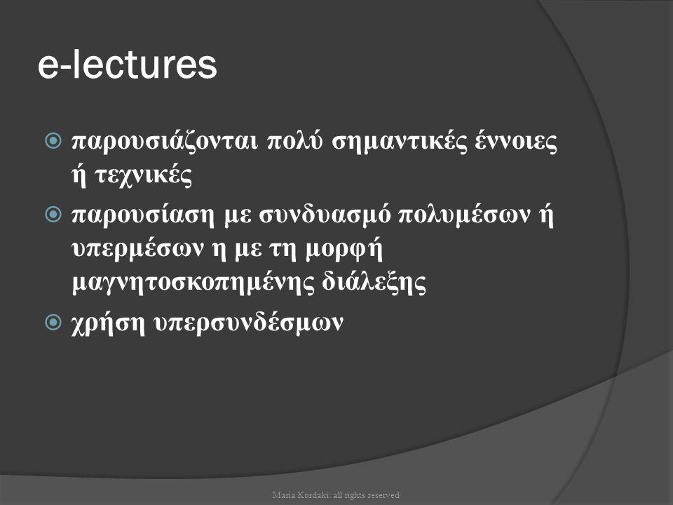 e-lectures  παρουσιάζονται πολύ σημαντικές έννοιες ή τεχνικές  παρουσίαση με συνδυασμό πολυμέσων ή υπερμέσων η με τη μορφή μαγνητοσκοπημένης διάλεξη