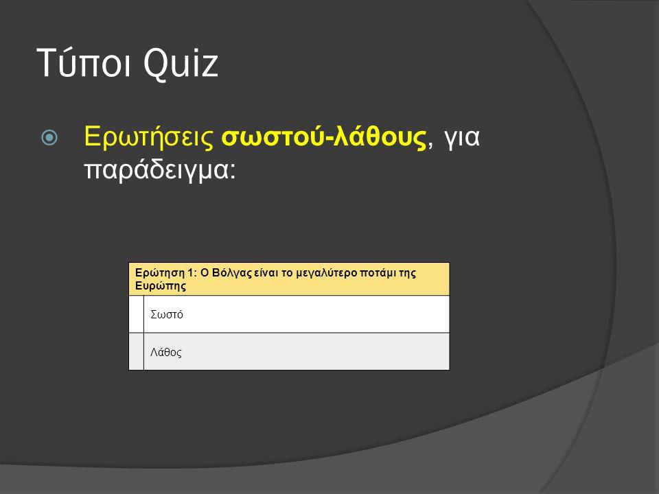 Τύποι Quiz  Ερωτήσεις σωστού-λάθους, για παράδειγμα: Ερώτηση 1: Ο Βόλγας είναι το μεγαλύτερο ποτάμι της Ευρώπης Σωστό Λάθος