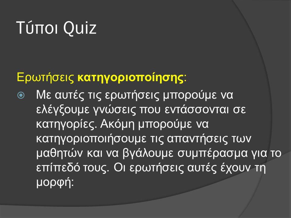 Τύποι Quiz Ερωτήσεις κατηγοριοποίησης:  Με αυτές τις ερωτήσεις μπορούμε να ελέγξουμε γνώσεις που εντάσσονται σε κατηγορίες. Ακόμη μπορούμε να κατηγορ