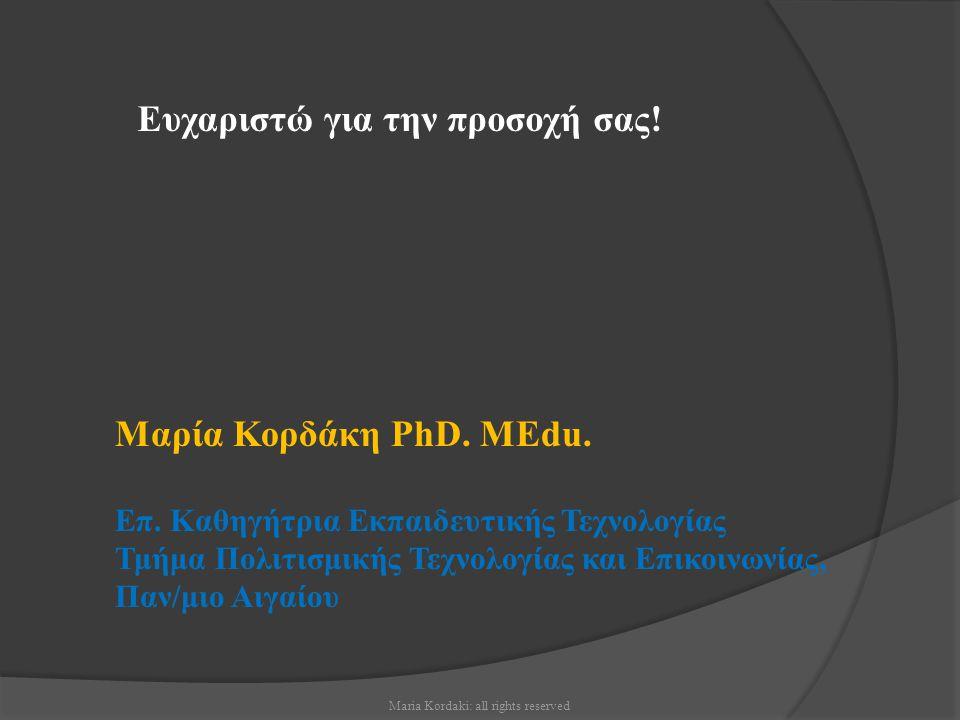 Maria Kordaki: all rights reserved Ευχαριστώ για την προσοχή σας! Μαρία Κορδάκη PhD. MEdu. Επ. Καθηγήτρια Εκπαιδευτικής Τεχνολογίας Τμήμα Πολιτισμικής