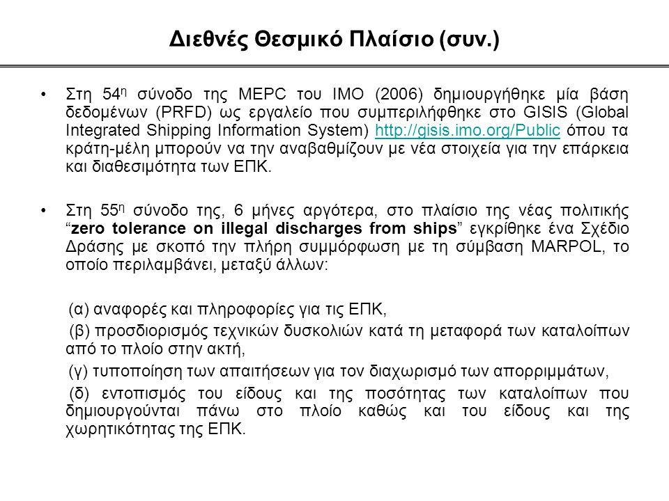 Διεθνές Θεσμικό Πλαίσιο (συν.) •Στη 54 η σύνοδο της MEPC του ΙΜΟ (2006) δημιουργήθηκε μία βάση δεδομένων (PRFD) ως εργαλείο που συμπεριλήφθηκε στο GISIS (Global Integrated Shipping Information System) http://gisis.imo.org/Public όπου τα κράτη-μέλη μπορούν να την αναβαθμίζουν με νέα στοιχεία για την επάρκεια και διαθεσιμότητα των ΕΠΚ.http://gisis.imo.org/Public •Στη 55 η σύνοδο της, 6 μήνες αργότερα, στο πλαίσιο της νέας πολιτικής zero tolerance on illegal discharges from ships εγκρίθηκε ένα Σχέδιο Δράσης με σκοπό την πλήρη συμμόρφωση με τη σύμβαση MARPOL, το οποίο περιλαμβάνει, μεταξύ άλλων: (α) αναφορές και πληροφορίες για τις ΕΠΚ, (β) προσδιορισμός τεχνικών δυσκολιών κατά τη μεταφορά των καταλοίπων από το πλοίο στην ακτή, (γ) τυποποίηση των απαιτήσεων για τον διαχωρισμό των απορριμμάτων, (δ) εντοπισμός του είδους και της ποσότητας των καταλοίπων που δημιουργούνται πάνω στο πλοίο καθώς και του είδους και της χωρητικότητας της ΕΠΚ.