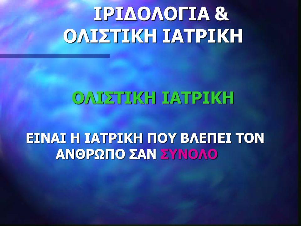 ΙΡΙΔΟΛΟΓΙΑ & ΟΛΙΣΤΙΚΗ ΙΑΤΡΙΚΗ ΙΡΙΔΟΛΟΓΙΑ & ΟΛΙΣΤΙΚΗ ΙΑΤΡΙΚΗ ΟΛΙΣΤΙΚΗ ΙΑΤΡΙΚΗ ΟΛΙΣΤΙΚΗ ΙΑΤΡΙΚΗ ΕΙΝΑΙ Η ΙΑΤΡΙΚΗ ΠΟΥ ΒΛΕΠΕΙ ΤΟΝ ΑΝΘΡΩΠΟ ΣΑΝ ΣΥΝΟΛΟ