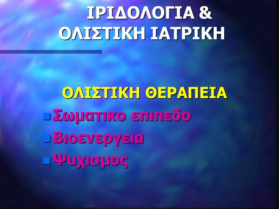ΙΡΙΔΟΛΟΓΙΑ & ΟΛΙΣΤΙΚΗ ΙΑΤΡΙΚΗ ΙΡΙΔΟΛΟΓΙΑ & ΟΛΙΣΤΙΚΗ ΙΑΤΡΙΚΗ ΟΛΙΣΤΙΚΗ ΘΕΡΑΠΕΙΑ ΟΛΙΣΤΙΚΗ ΘΕΡΑΠΕΙΑ n Σωματικο επιπεδο n Βιοενεργεια n Ψυχισμος