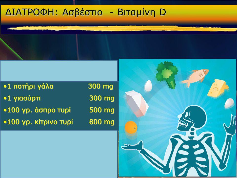ΔΙΑΤΡΟΦΗ: Ασβέστιο - Βιταμίνη D •1 ποτήρι γάλα 300 mg •1 γιαούρτι 300 mg •100 γρ. άσπρο τυρί 500 mg •100 γρ. κίτρινο τυρί 800 mg