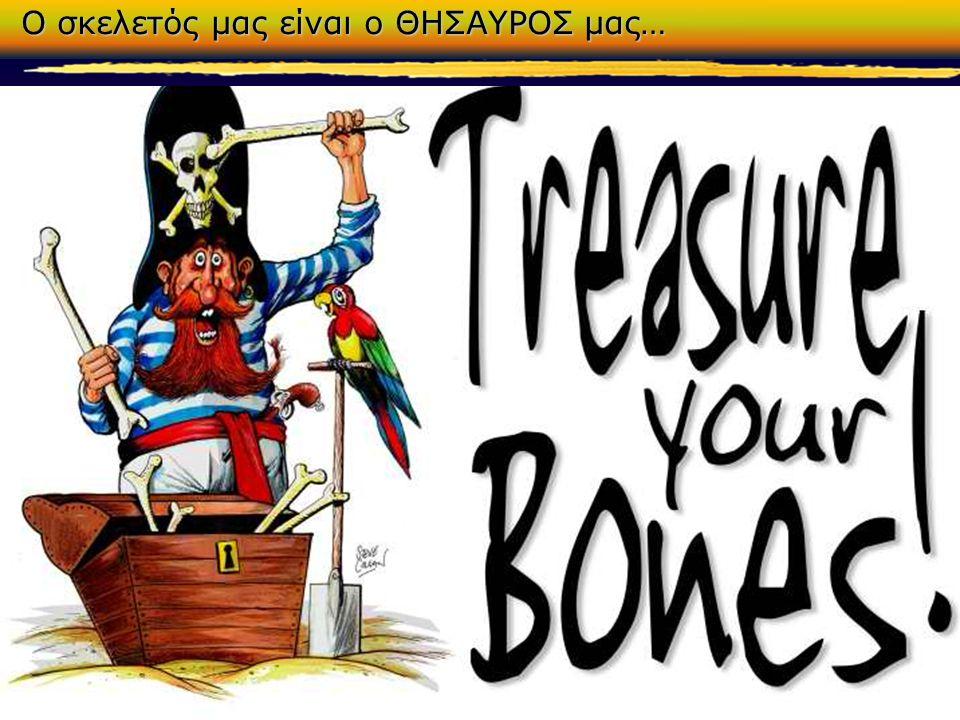Ο σκελετός μας είναι ο ΘΗΣΑΥΡΟΣ μας…