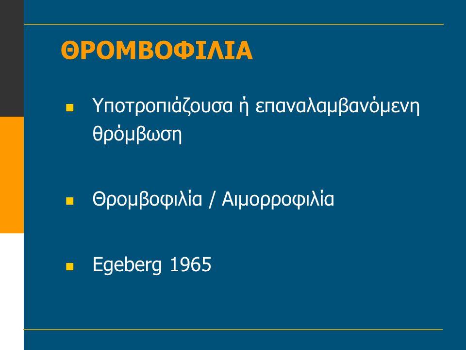 ΘΡΟΜΒΟΦΙΛΙΑ  Υποτροπιάζουσα ή επαναλαμβανόμενη θρόμβωση  Θρομβοφιλία / Αιμορροφιλία  Egeberg 1965