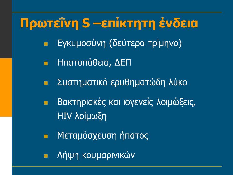 Πρωτεΐνη S –επίκτητη ένδεια  Εγκυμοσύνη (δεύτερο τρίμηνο)  Ηπατοπάθεια, ΔΕΠ  Συστηματικό ερυθηματώδη λύκο  Βακτηριακές και ιογενείς λοιμώξεις, HIV