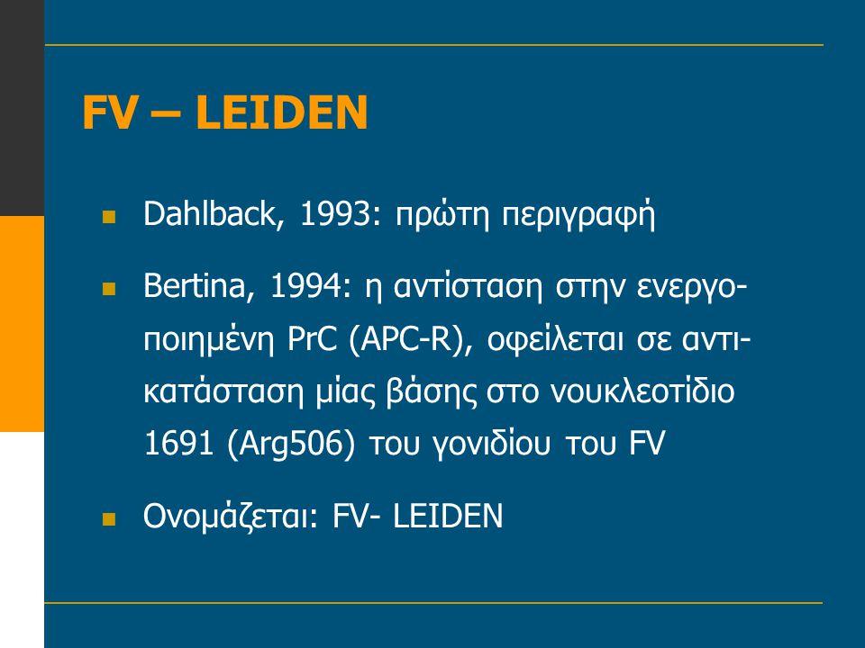 FV – LEIDEN  Dahlback, 1993: πρώτη περιγραφή  Bertina, 1994: η αντίσταση στην ενεργο- ποιημένη PrC (APC-R), οφείλεται σε αντι- κατάσταση μίας βάσης