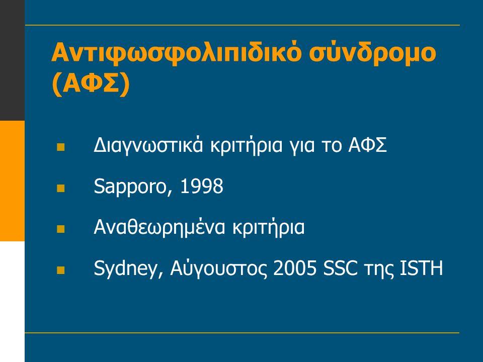Αντιφωσφολιπιδικό σύνδρομο (ΑΦΣ)  Διαγνωστικά κριτήρια για το ΑΦΣ  Sapporo, 1998  Αναθεωρημένα κριτήρια  Sydney, Αύγουστος 2005 SSC της ISTH