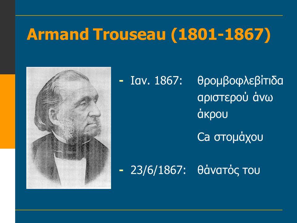 Armand Trouseau (1801-1867) -Ιαν. 1867:θρομβοφλεβίτιδα αριστερού άνω άκρου Ca στομάχου -23/6/1867:θάνατός του