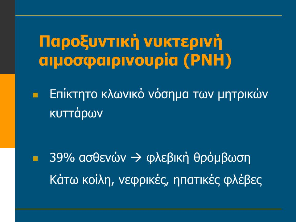 Παροξυντική νυκτερινή αιμοσφαιρινουρία (PNH)  Επίκτητο κλωνικό νόσημα των μητρικών κυττάρων  39% ασθενών  φλεβική θρόμβωση Κάτω κοίλη, νεφρικές, ηπ