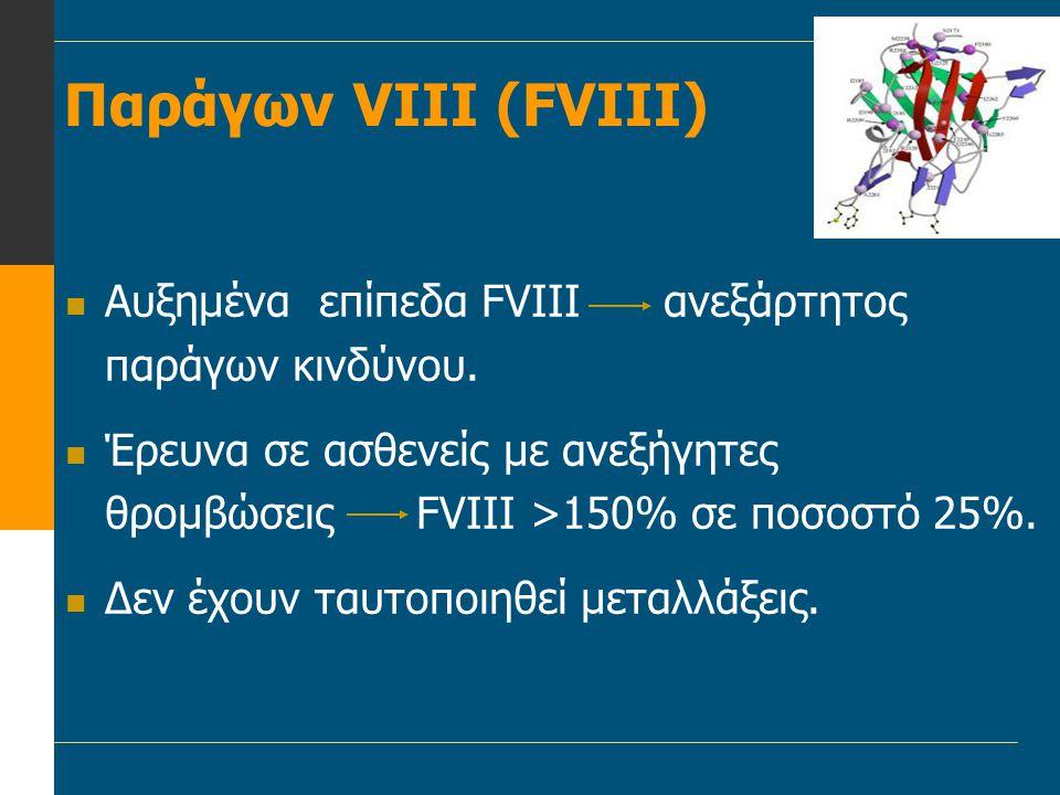 Παράγων VIII (FVIII)  Αυξημένα επίπεδα FVIII ανεξάρτητος παράγων κινδύνου.  Έρευνα σε ασθενείς με ανεξήγητες θρομβώσεις FVIII >150% σε ποσοστό 25%.