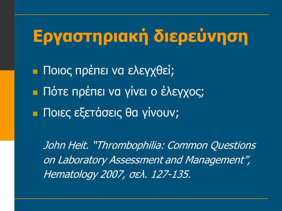 """Εργαστηριακή διερεύνηση  Ποιος πρέπει να ελεγχθεί;  Πότε πρέπει να γίνει ο έλεγχος;  Ποιες εξετάσεις θα γίνουν; John Heit. """"Thrombophilia: Common Q"""