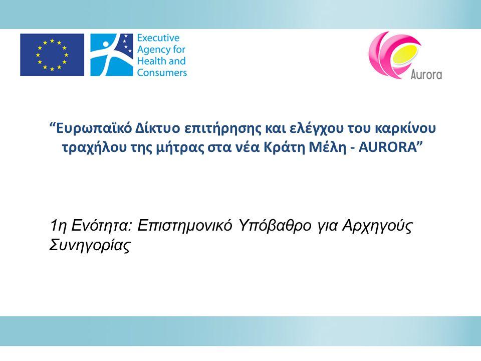 """""""Ευρωπαϊκό Δίκτυο επιτήρησης και ελέγχου του καρκίνου τραχήλου της μήτρας στα νέα Κράτη Μέλη - AURORA"""" 1η Ενότητα: Επιστημονικό Υπόβαθρο για Αρχηγούς"""