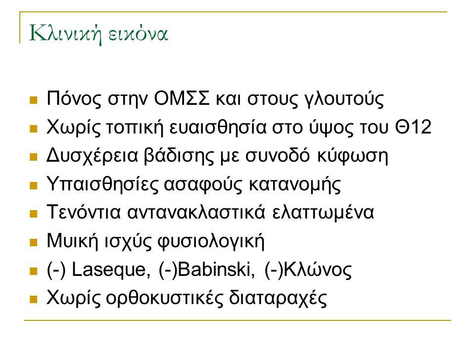 Κλινική εικόνα  Πόνος στην ΟΜΣΣ και στους γλουτούς  Χωρίς τοπική ευαισθησία στο ύψος του Θ12  Δυσχέρεια βάδισης με συνοδό κύφωση  Υπαισθησίες ασαφούς κατανομής  Τενόντια αντανακλαστικά ελαττωμένα  Μυική ισχύς φυσιολογική  (-) Laseque, (-)Babinski, (-)Κλώνος  Χωρίς ορθοκυστικές διαταραχές