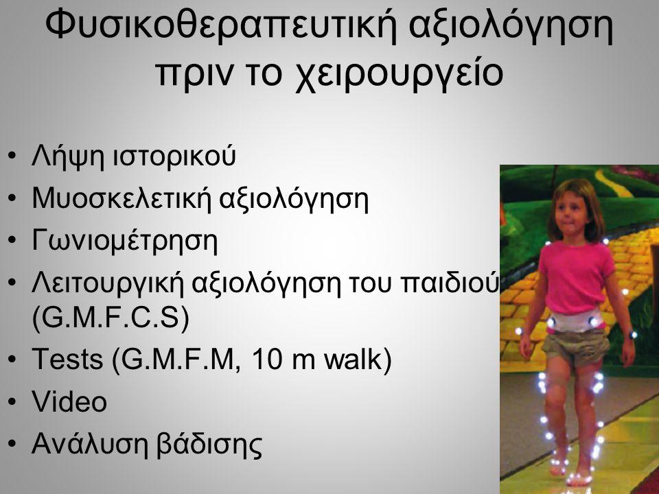 Φυσικοθεραπευτική αξιολόγηση πριν το χειρουργείο •Λήψη ιστορικού •Μυοσκελετική αξιολόγηση •Γωνιομέτρηση •Λειτουργική αξιολόγηση του παιδιού (G.M.F.C.S
