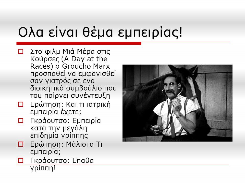 Oλα είναι θέμα εμπειρίας!  Στο φιλμ Μιά Μέρα στις Κούρσες (A Day at the Races) o Groucho Marx προσπαθεί να εμφανισθεί σαν γιατρός σε ενα διοικητικό σ