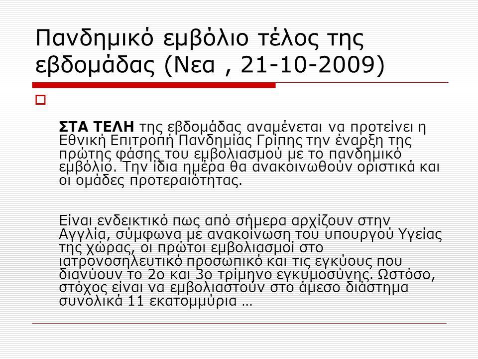 Πανδημικό εμβόλιο τέλος της εβδομάδας (Νεα, 21-10-2009)  ΣΤΑ ΤΕΛΗ της εβδομάδας αναμένεται να προτείνει η Εθνική Επιτροπή Πανδημίας Γρίπης την έναρξη