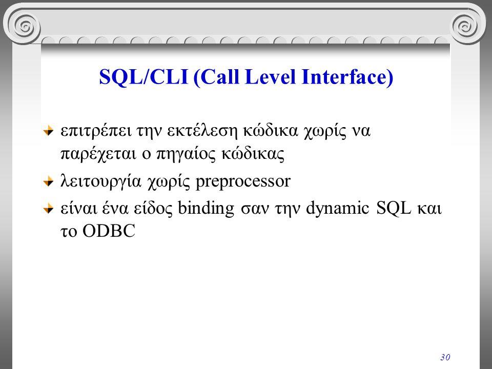 30 SQL/CLI (Call Level Interface) επιτρέπει την εκτέλεση κώδικα χωρίς να παρέχεται ο πηγαίος κώδικας λειτουργία χωρίς preprocessor είναι ένα είδος binding σαν την dynamic SQL και το ODBC