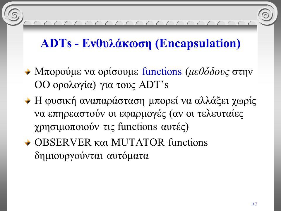 42 ADTs - Ενθυλάκωση (Encapsulation) Μπορούμε να ορίσουμε functions (μεθόδους στην ΟΟ ορολογία) για τους ADT's Η φυσική αναπαράσταση μπορεί να αλλάξει χωρίς να επηρεαστούν οι εφαρμογές (αν οι τελευταίες χρησιμοποιούν τις functions αυτές) OBSERVER και MUTATOR functions δημιουργούνται αυτόματα