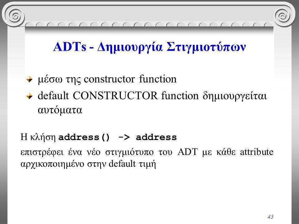 45 ADTs - Δημιουργία Στιγμιοτύπων μέσω της constructor function default CONSTRUCTOR function δημιουργείται αυτόματα Η κλήση address() -> address επιστρέφει ένα νέο στιγμιότυπο του ADT με κάθε attribute αρχικοποιημένο στην default τιμή