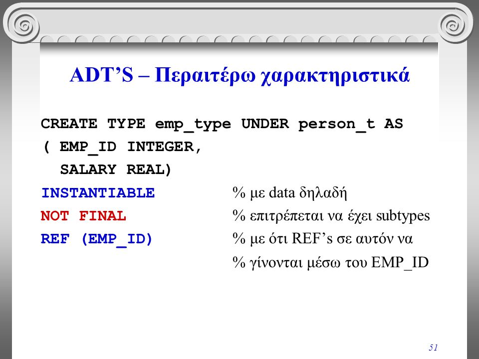 51 ADT'S – Περαιτέρω χαρακτηριστικά CREATE TYPE emp_type UNDER person_t AS ( EMP_ID INTEGER, SALARY REAL) INSTANTIABLE % με data δηλαδή NOT FINAL % επιτρέπεται να έχει subtypes REF (EMP_ID) % με ότι REF's σε αυτόν να % γίνονται μέσω του EMP_ID