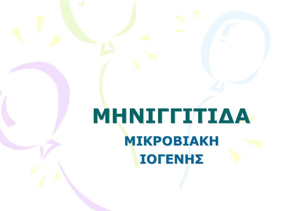 ΜΙΚΡΟΒΙΑΚΗ ΜΗΝΙΓΓΙΤΙΔΑ •Ιδιαίτερα συχνή σε παιδιά <5 ετών •Αίτια ~ ηλικία •Μετάδοση –Σταγονίδια –Αναπνευστικές εκκρίσεις •Κλινική εικόνα ~ ηλικία