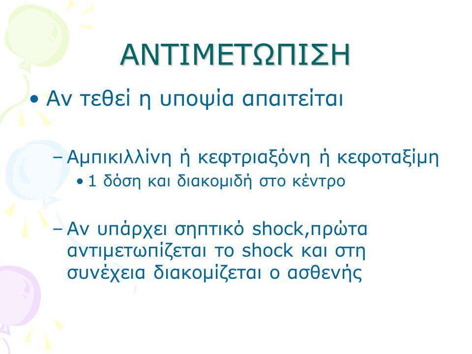 ΑΝΤΙΜΕΤΩΠΙΣΗ •Αν τεθεί η υποψία απαιτείται –Αμπικιλλίνη ή κεφτριαξόνη ή κεφοταξίμη •1 δόση και διακομιδή στο κέντρο –Αν υπάρχει σηπτικό shock,πρώτα αντιμετωπίζεται το shock και στη συνέχεια διακομίζεται ο ασθενής
