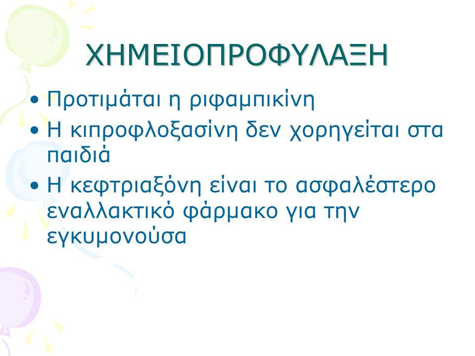 ΧΗΜΕΙΟΠΡΟΦΥΛΑΞΗ •Προτιμάται η ριφαμπικίνη •Η κιπροφλοξασίνη δεν χορηγείται στα παιδιά •Η κεφτριαξόνη είναι το ασφαλέστερο εναλλακτικό φάρμακο για την εγκυμονούσα