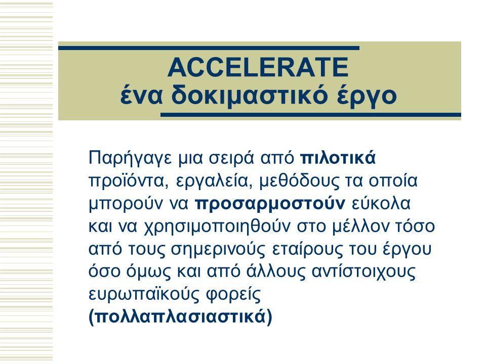ACCELERATE ένα δοκιμαστικό έργο Παρήγαγε μια σειρά από πιλοτικά προϊόντα, εργαλεία, μεθόδους τα οποία μπορούν να προσαρμοστούν εύκολα και να χρησιμοποιηθούν στο μέλλον τόσο από τους σημερινούς εταίρους του έργου όσο όμως και από άλλους αντίστοιχους ευρωπαϊκούς φορείς (πολλαπλασιαστικά)