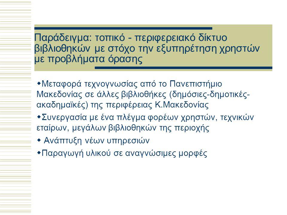 Παράδειγμα: τοπικό - περιφερειακό δίκτυο βιβλιοθηκών με στόχο την εξυπηρέτηση χρηστών με προβλήματα όρασης  Μεταφορά τεχνογνωσίας από το Πανεπιστήμιο Μακεδονίας σε άλλες βιβλιοθήκες (δημόσιες-δημοτικές- ακαδημαϊκές) της περιφέρειας Κ.Μακεδονίας  Συνεργασία με ένα πλέγμα φορέων χρηστών, τεχνικών εταίρων, μεγάλων βιβλιοθηκών της περιοχής  Ανάπτυξη νέων υπηρεσιών  Παραγωγή υλικού σε αναγνώσιμες μορφές