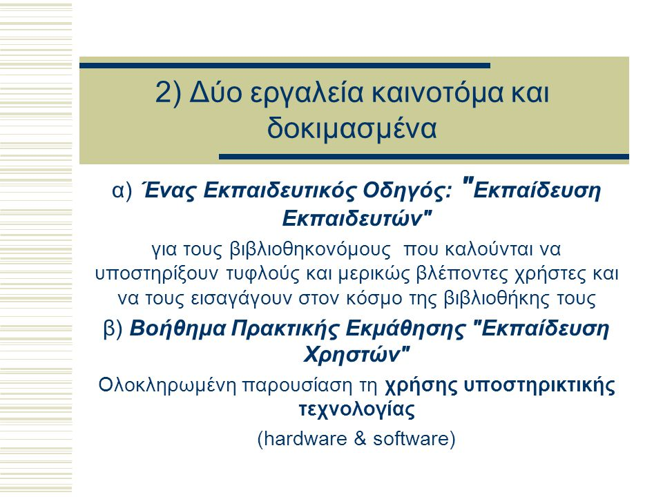 2) Δύο εργαλεία καινοτόμα και δοκιμασμένα α) Ένας Εκπαιδευτικός Οδηγός: Εκπαίδευση Εκπαιδευτών για τους βιβλιοθηκονόμους που καλούνται να υποστηρίξουν τυφλούς και μερικώς βλέποντες χρήστες και να τους εισαγάγουν στον κόσμο της βιβλιοθήκης τους β) Βοήθημα Πρακτικής Εκμάθησης Εκπαίδευση Χρηστών Ολοκληρωμένη παρουσίαση τη χρήσης υποστηρικτικής τεχνολογίας (hardware & software)