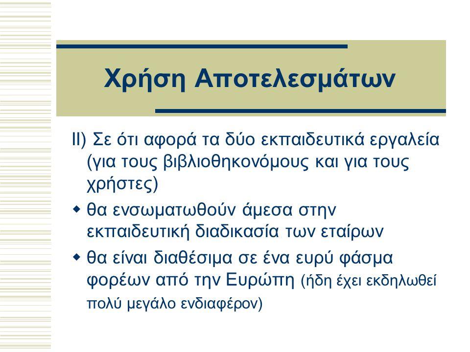 Χρήση Αποτελεσμάτων II) Σε ότι αφορά τα δύο εκπαιδευτικά εργαλεία (για τους βιβλιοθηκονόμους και για τους χρήστες)  θα ενσωματωθούν άμεσα στην εκπαιδευτική διαδικασία των εταίρων  θα είναι διαθέσιμα σε ένα ευρύ φάσμα φορέων από την Ευρώπη (ήδη έχει εκδηλωθεί πολύ μεγάλο ενδιαφέρον)