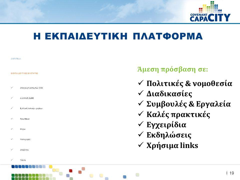 I 19 2 ΕΠΙΠΕΔΑ 8 ΕΚΠΑΙΔΕΥΤΙΚΕΣ ΕΝΟΤΗΤΕΣ  Απογραφή εκπομπών CO2  Ανάπτυξη ΣΔΒΕ  Εμπλοκή τοπικών φορέων  Προμήθειες  Κτίρια  Μεταφορές  Απόβλητα  Ύδατα Η ΕΚΠΑΙΔΕΥΤΙΚΗ ΠΛΑΤΦΟΡΜΑ Άμεση πρόσβαση σε:  Πολιτικές & νομοθεσία  Διαδικασίες  Συμβουλές & Εργαλεία  Καλές πρακτικές  Εγχειρίδια  Εκδηλώσεις  Χρήσιμα links