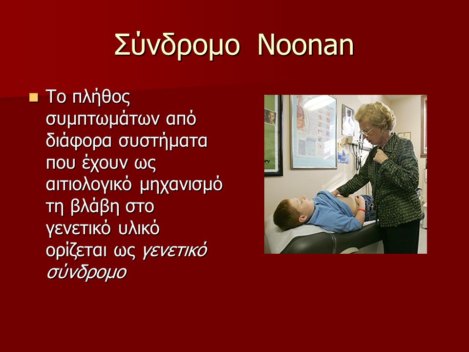 Σύνδρομο Noonan  Το πλήθος συμπτωμάτων από διάφορα συστήματα που έχουν ως αιτιολογικό μηχανισμό τη βλάβη στο γενετικό υλικό ορίζεται ως γενετικό σύνδρομο