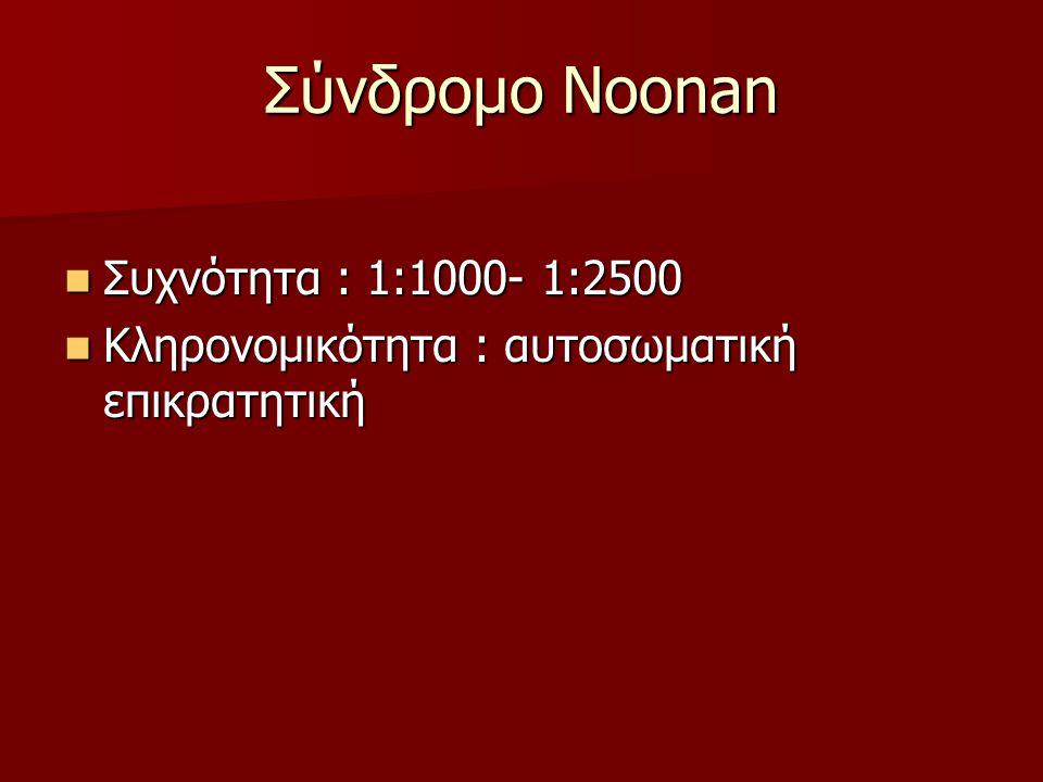 Σύνδρομο Noonan  Συχνότητα : 1:1000- 1:2500  Κληρονομικότητα : αυτοσωματική επικρατητική