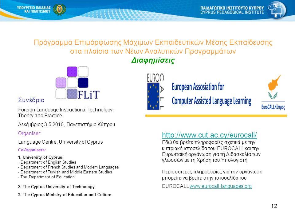 12 Πρόγραμμα Επιμόρφωσης Μάχιμων Εκπαιδευτικών Μέσης Εκπαίδευσης στα πλαίσια των Νέων Αναλυτικών Προγραμμάτων Διαφημίσεις Συνέδριο Foreign Language Instructional Technology: Theory and Practice Δεκέμβριος 3-5,2010, Πανεπιστήμιο Κύπρου Organiser: Language Centre, University of Cyprus Co-0rganisers: 1.