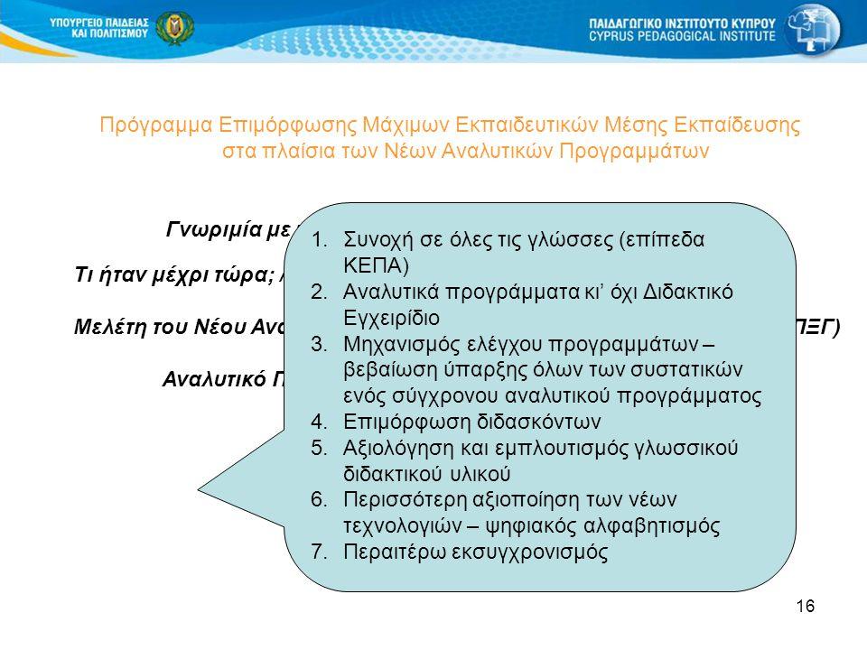 16 Πρόγραμμα Επιμόρφωσης Μάχιμων Εκπαιδευτικών Μέσης Εκπαίδευσης στα πλαίσια των Νέων Αναλυτικών Προγραμμάτων Γνωριμία με το Αναλυτικό Πρόγραμμα Ξένων Γλωσσών Τι ήταν μέχρι τώρα; / Μελέτη του Νέου Αναλυτικού Προγράμματος για τις Ξένες Γλώσσες (ΑΠΞΓ) Αναλυτικό Πρόγραμμα Ξένων Γλωσσών – Γενικός Σκοπός 2.1 2.2 Tι διαπιστώνετε; 1.Συνοχή σε όλες τις γλώσσες (επίπεδα ΚΕΠΑ) 2.Αναλυτικά προγράμματα κι' όχι Διδακτικό Εγχειρίδιο 3.Μηχανισμός ελέγχου προγραμμάτων – βεβαίωση ύπαρξης όλων των συστατικών ενός σύγχρονου αναλυτικού προγράμματος 4.Επιμόρφωση διδασκόντων 5.Αξιολόγηση και εμπλουτισμός γλωσσικού διδακτικού υλικού 6.Περισσότερη αξιοποίηση των νέων τεχνολογιών – ψηφιακός αλφαβητισμός 7.Περαιτέρω εκσυγχρονισμός