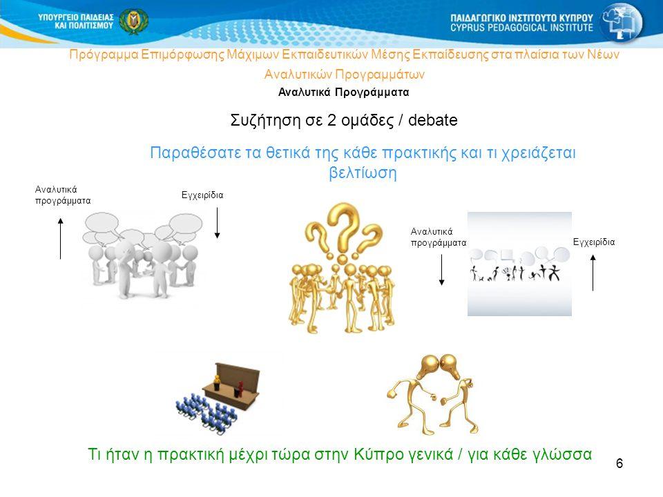 6 Πρόγραμμα Επιμόρφωσης Μάχιμων Εκπαιδευτικών Μέσης Εκπαίδευσης στα πλαίσια των Νέων Αναλυτικών Προγραμμάτων Αναλυτικά Προγράμματα Συζήτηση σε 2 ομάδες / debate Τι ήταν η πρακτική μέχρι τώρα στην Κύπρο γενικά / για κάθε γλώσσα Αναλυτικά προγράμματα Εγχειρίδια Αναλυτικά προγράμματα Εγχειρίδια Παραθέσατε τα θετικά της κάθε πρακτικής και τι χρειάζεται βελτίωση