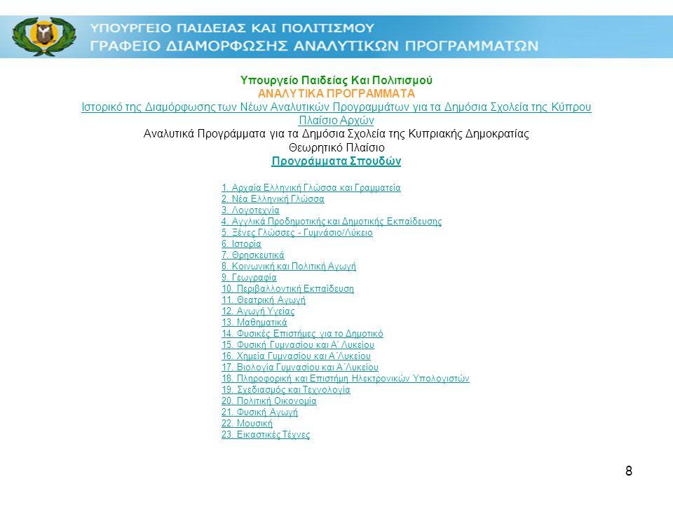 8 Υπουργείο Παιδείας Και Πολιτισμού ΑΝΑΛΥΤΙΚΑ ΠΡΟΓΡΑΜΜΑΤΑ Ιστορικό της Διαμόρφωσης των Νέων Αναλυτικών Προγραμμάτων για τα Δημόσια Σχολεία της Κύπρου Πλαίσιο Αρχών Αναλυτικά Προγράμματα για τα Δημόσια Σχολεία της Κυπριακής Δημοκρατίας Θεωρητικό Πλαίσιο Προγράμματα Σπουδών Ιστορικό της Διαμόρφωσης των Νέων Αναλυτικών Προγραμμάτων για τα Δημόσια Σχολεία της Κύπρου Πλαίσιο Αρχών Προγράμματα Σπουδών 1.