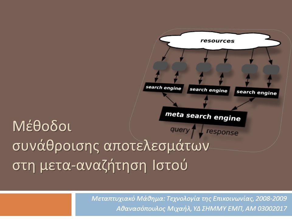 Μέθοδοι συνάθροισης αποτελεσμάτων στη μετα-αναζήτηση Ιστού Μεταπτυχιακό Μάθημα: Τεχνολογία της Επικοινωνίας, 2008-2009 Αθανασόπουλος Μιχαήλ, ΥΔ ΣΗΜΜΥ ΕΜΠ, ΑΜ 03002017