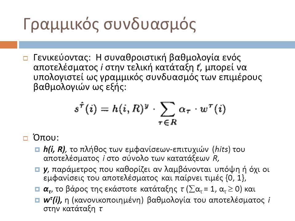 Γραμμικός συνδυασμός  Γενικεύοντας: Η συναθροιστική βαθμολογία ενός αποτελέσματος i στην τελική κατάταξη ť, μπορεί να υπολογιστεί ως γραμμικός συνδυασμός των επιμέρους βαθμολογιών ως εξής:  Όπου:  h(i, R), το πλήθος των εμφανίσεων-επιτυχιών (hits) του αποτελέσματος i στο σύνολο των κατατάξεων R,  y, παράμετρος που καθορίζει αν λαμβάνονται υπόψη ή όχι οι εμφανίσεις του αποτελέσματος και παίρνει τιμές {0, 1},  α τ, το βάρος της εκάστοτε κατάταξης τ (  α τ = 1, α τ  0) και  w τ (i), η (κανονικοποιημένη) βαθμολογία του αποτελέσματος i στην κατάταξη τ