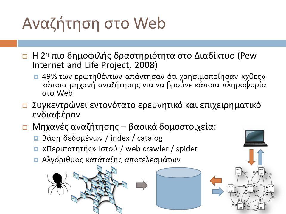 Αναζήτηση στο Web  Η 2 η πιο δημοφιλής δραστηριότητα στο Διαδίκτυο (Pew Internet and Life Project, 2008)  49% των ερωτηθέντων απάντησαν ότι χρησιμοποίησαν «χθες» κάποια μηχανή αναζήτησης για να βρούνε κάποια πληροφορία στο Web  Συγκεντρώνει εντονότατο ερευνητικό και επιχειρηματικό ενδιαφέρον  Μηχανές αναζήτησης – βασικά δομοστοιχεία:  Βάση δεδομένων / index / catalog  «Περιπατητής» Ιστού / web crawler / spider  Αλγόριθμος κατάταξης αποτελεσμάτων